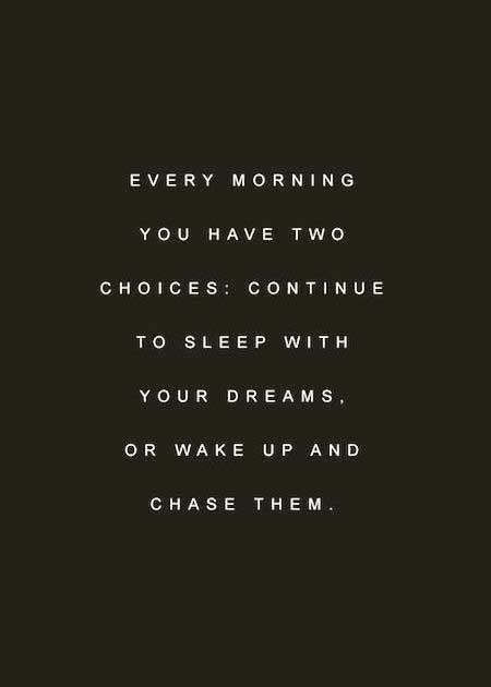 Every Morning You Have Two Choices Continue To Sleep With Your Dreams Or Wake Up And Chase Them