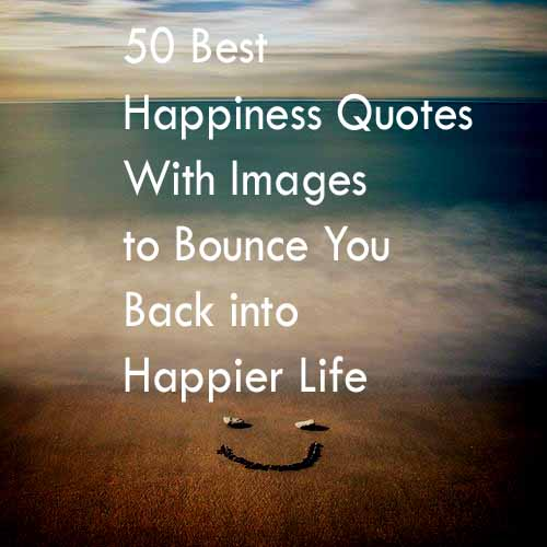 Happy Life Quotes 50 Best Happiness Quotes to Bounce You Back into A Happier Life  Happy Life Quotes